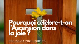 Pourquoi célèbre-t-on l'Ascension dans la joie ?