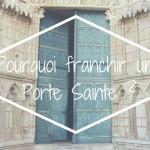 Pourquoi franchir une Porte Sainte ?